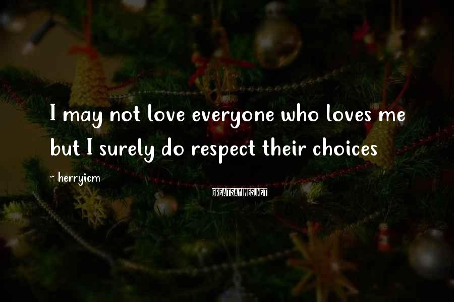 Herryicm Sayings: I may not love everyone who loves me but I surely do respect their choices