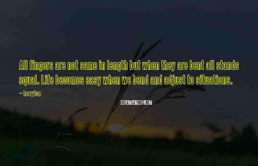 Herryicm Sayings: All fingers are not same in length but when they are bent all stands equal.