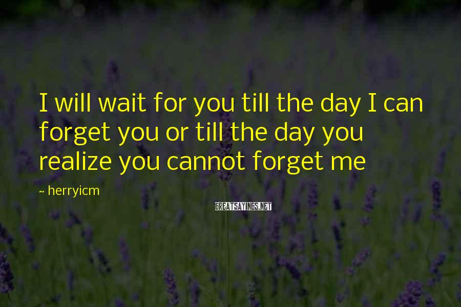 Herryicm Sayings: I will wait for you till the day I can forget you or till the