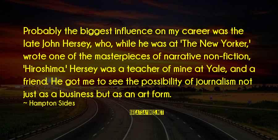Hersey's Sayings By Hampton Sides: Probably the biggest influence on my career was the late John Hersey, who, while he