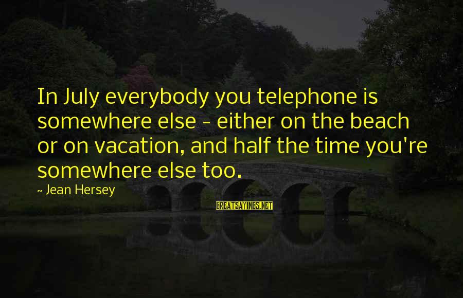 Hersey's Sayings By Jean Hersey: In July everybody you telephone is somewhere else - either on the beach or on