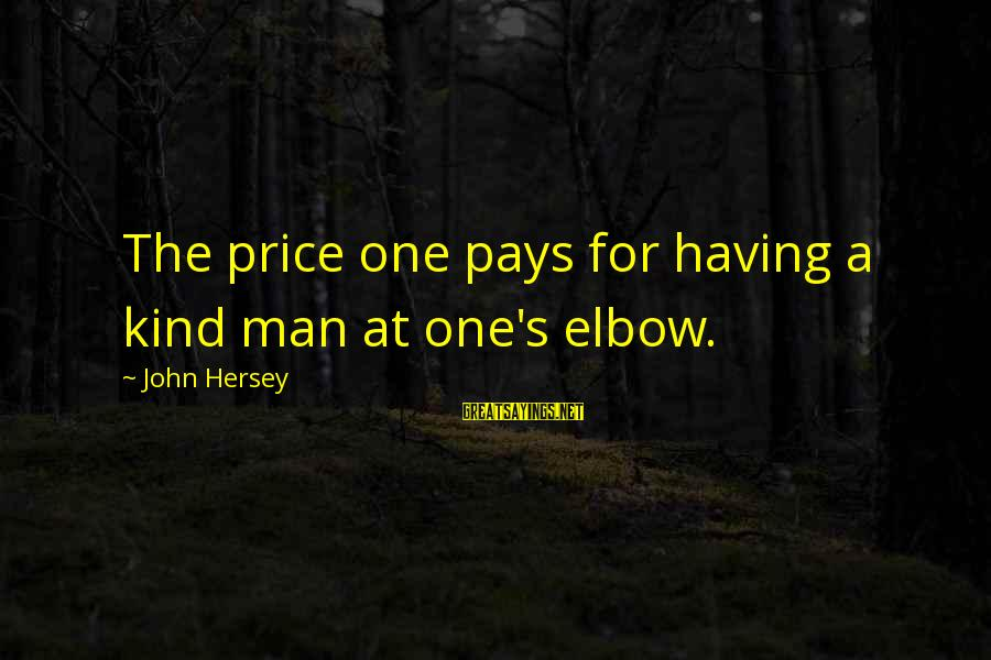 Hersey's Sayings By John Hersey: The price one pays for having a kind man at one's elbow.