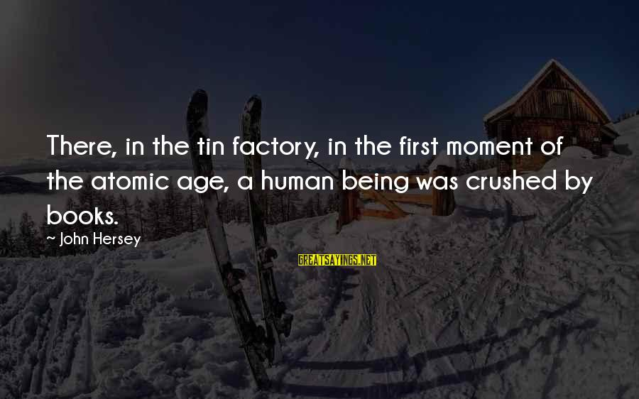 Hersey's Sayings By John Hersey: There, in the tin factory, in the first moment of the atomic age, a human
