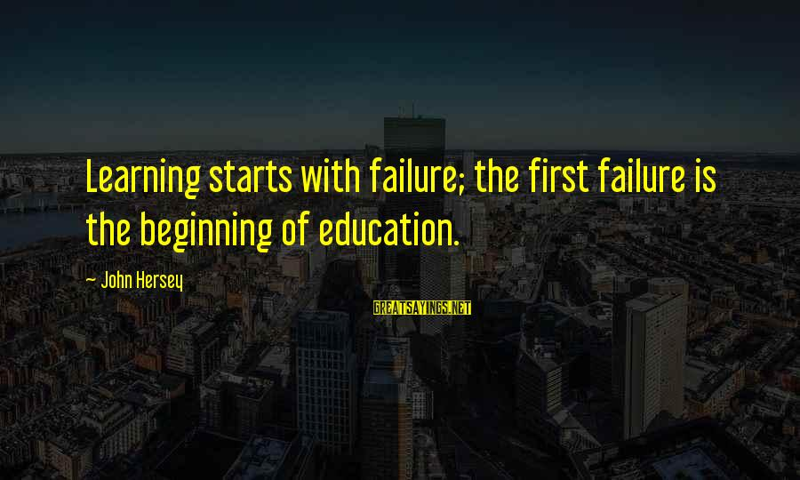 Hersey's Sayings By John Hersey: Learning starts with failure; the first failure is the beginning of education.