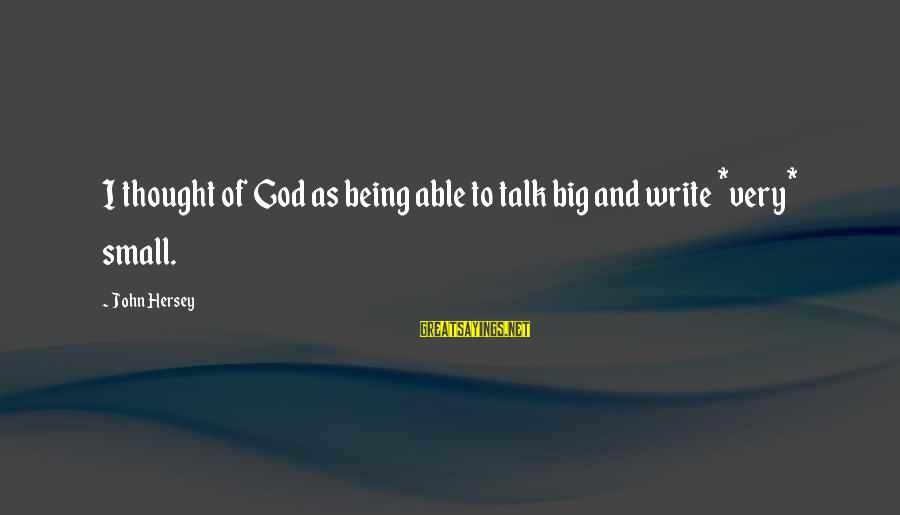 Hersey's Sayings By John Hersey: I thought of God as being able to talk big and write *very* small.