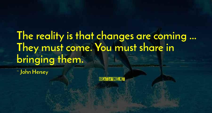 Hersey's Sayings By John Hersey: The reality is that changes are coming ... They must come. You must share in