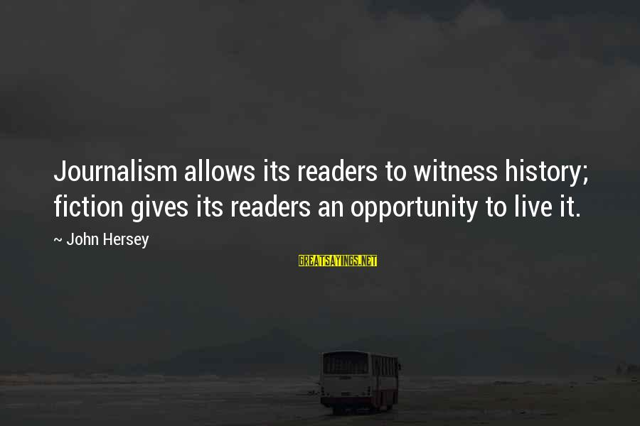 Hersey's Sayings By John Hersey: Journalism allows its readers to witness history; fiction gives its readers an opportunity to live