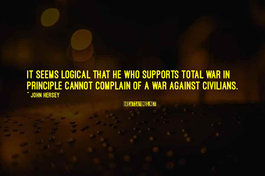 Hersey's Sayings By John Hersey: It seems logical that he who supports total war in principle cannot complain of a