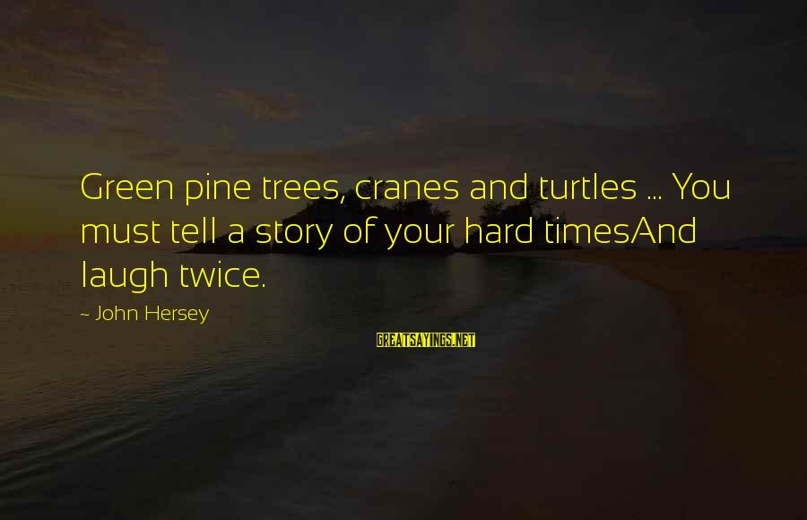 Hersey's Sayings By John Hersey: Green pine trees, cranes and turtles ... You must tell a story of your hard