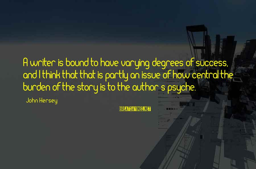 Hersey's Sayings By John Hersey: A writer is bound to have varying degrees of success, and I think that that