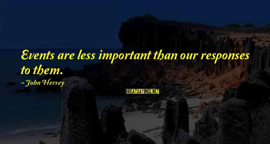 Hersey's Sayings By John Hersey: Events are less important than our responses to them.