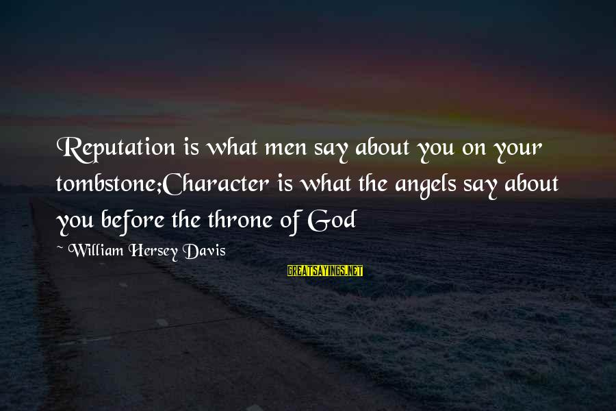 Hersey's Sayings By William Hersey Davis: Reputation is what men say about you on your tombstone;Character is what the angels say