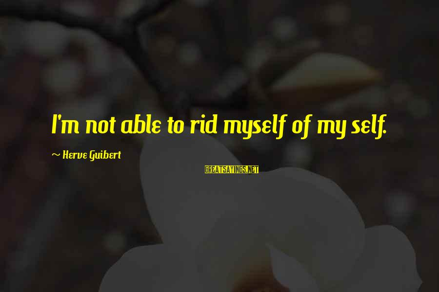 Herve Guibert Sayings By Herve Guibert: I'm not able to rid myself of my self.