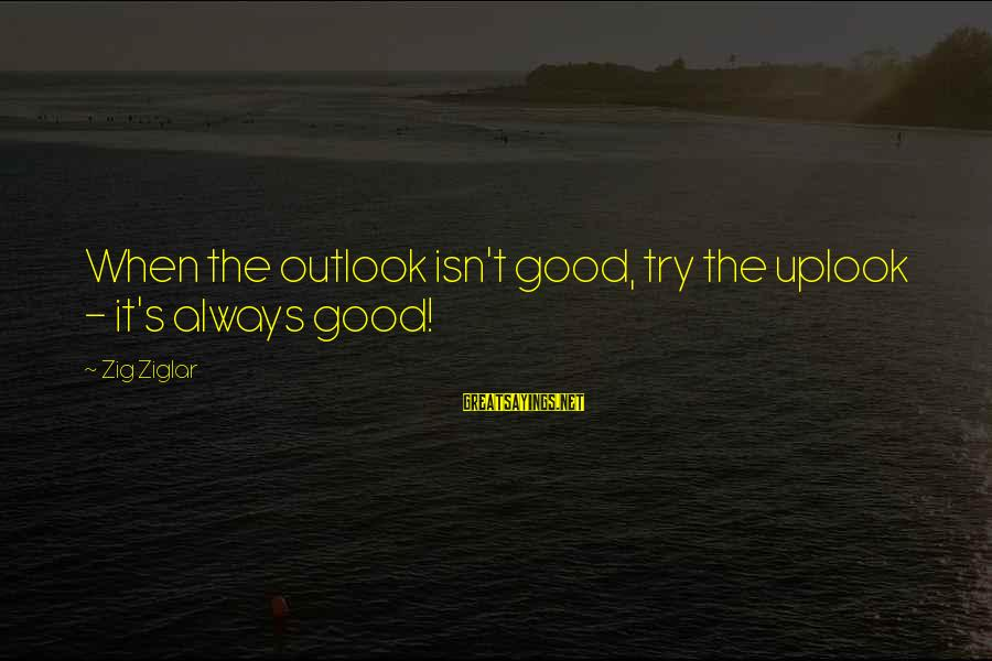 Herve Guibert Sayings By Zig Ziglar: When the outlook isn't good, try the uplook - it's always good!