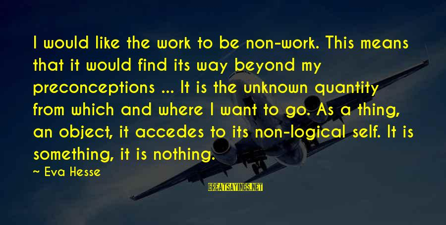 Hesse Sayings By Eva Hesse: I would like the work to be non-work. This means that it would find its