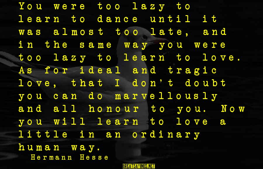 Hesse Sayings By Hermann Hesse: You were too lazy to learn to dance until it was almost too late, and