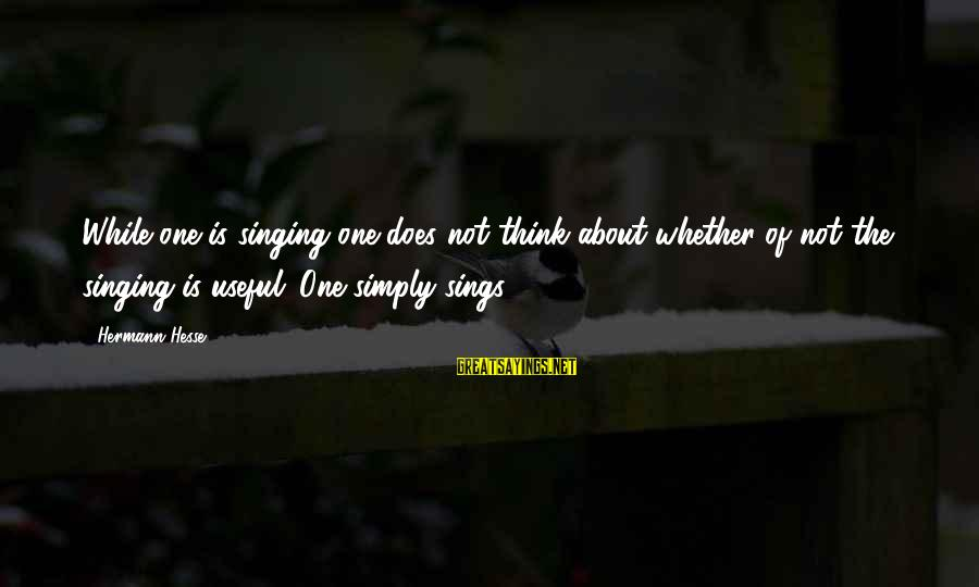 Hesse Sayings By Hermann Hesse: While one is singing one does not think about whether of not the singing is