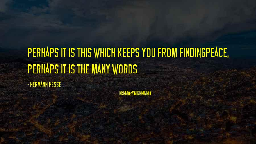 Hesse Sayings By Hermann Hesse: Perhaps it is this which keeps you from findingpeace, perhaps it is the many words