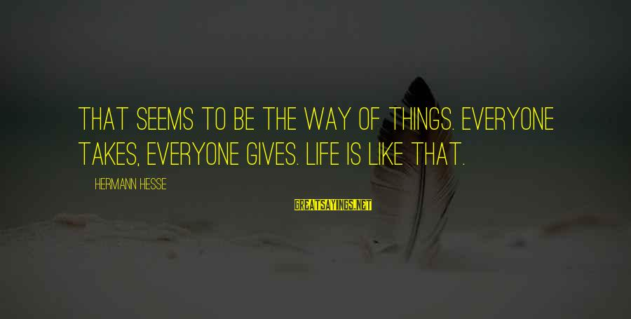 Hesse Sayings By Hermann Hesse: That seems to be the way of things. Everyone takes, everyone gives. Life is like