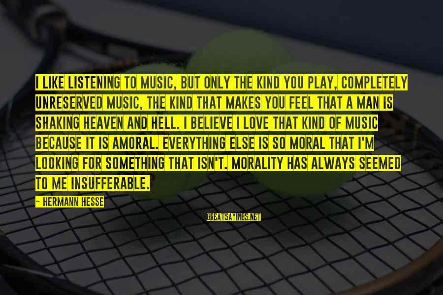 Hesse Sayings By Hermann Hesse: I like listening to music, but only the kind you play, completely unreserved music, the