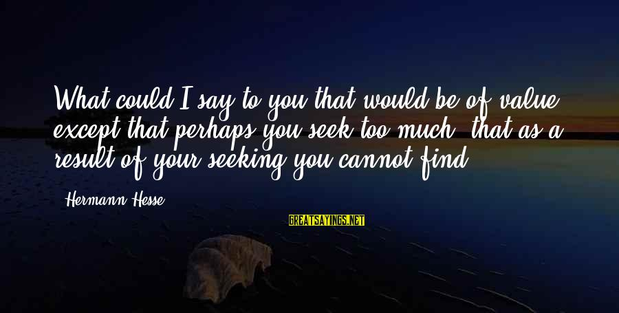 Hesse Sayings By Hermann Hesse: What could I say to you that would be of value, except that perhaps you