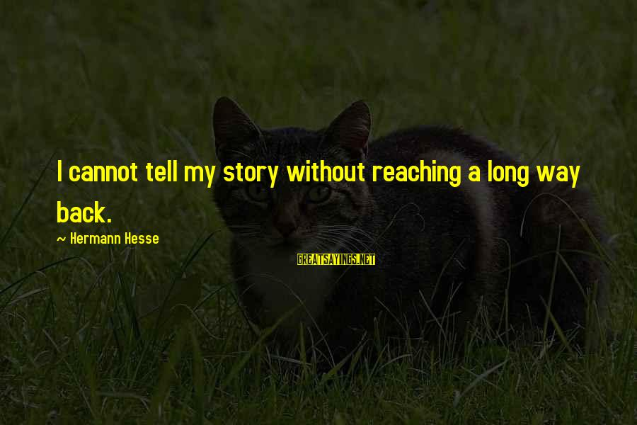 Hesse Sayings By Hermann Hesse: I cannot tell my story without reaching a long way back.