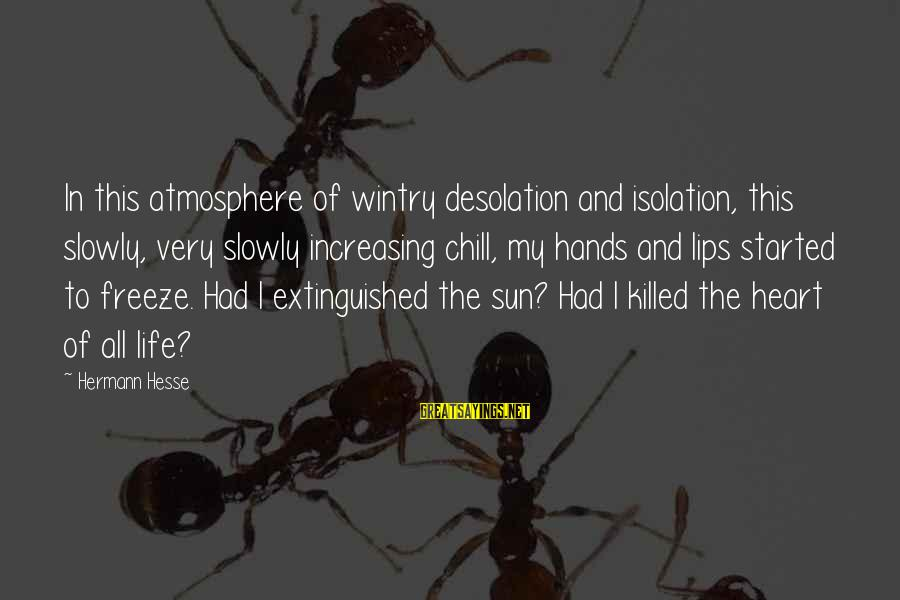 Hesse Sayings By Hermann Hesse: In this atmosphere of wintry desolation and isolation, this slowly, very slowly increasing chill, my