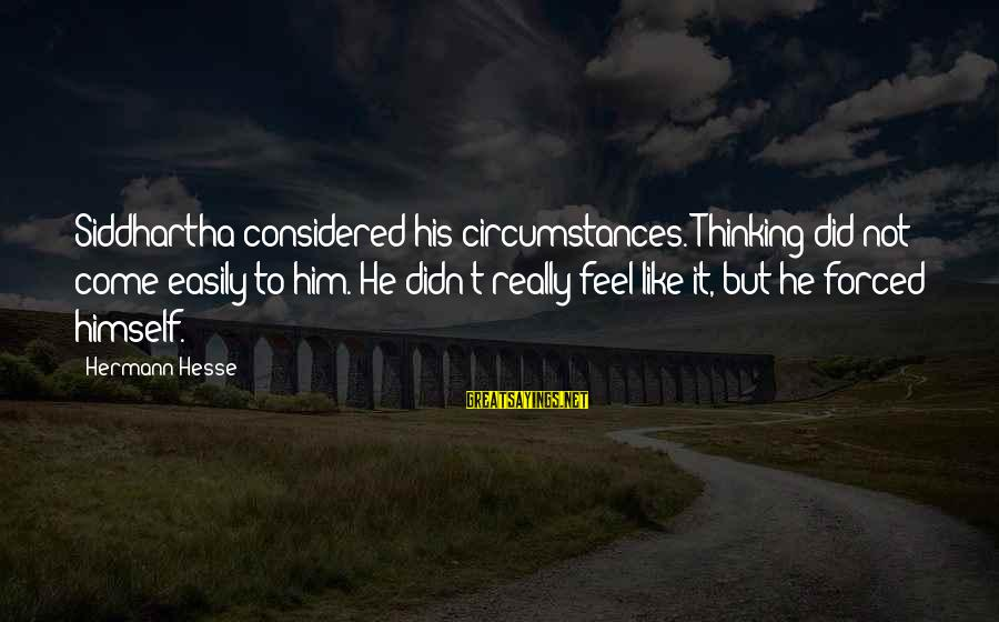 Hesse Sayings By Hermann Hesse: Siddhartha considered his circumstances. Thinking did not come easily to him. He didn't really feel