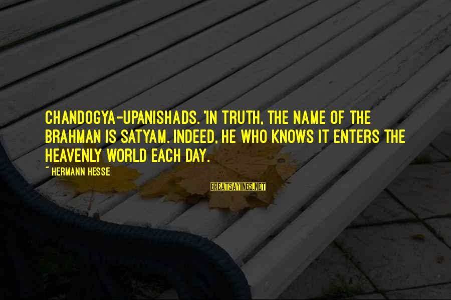 Hesse Sayings By Hermann Hesse: Chandogya-Upanishads. 'In truth, the name of the Brahman is Satyam. Indeed, he who knows it
