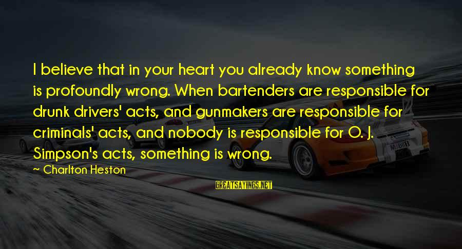 Heston Sayings By Charlton Heston: I believe that in your heart you already know something is profoundly wrong. When bartenders