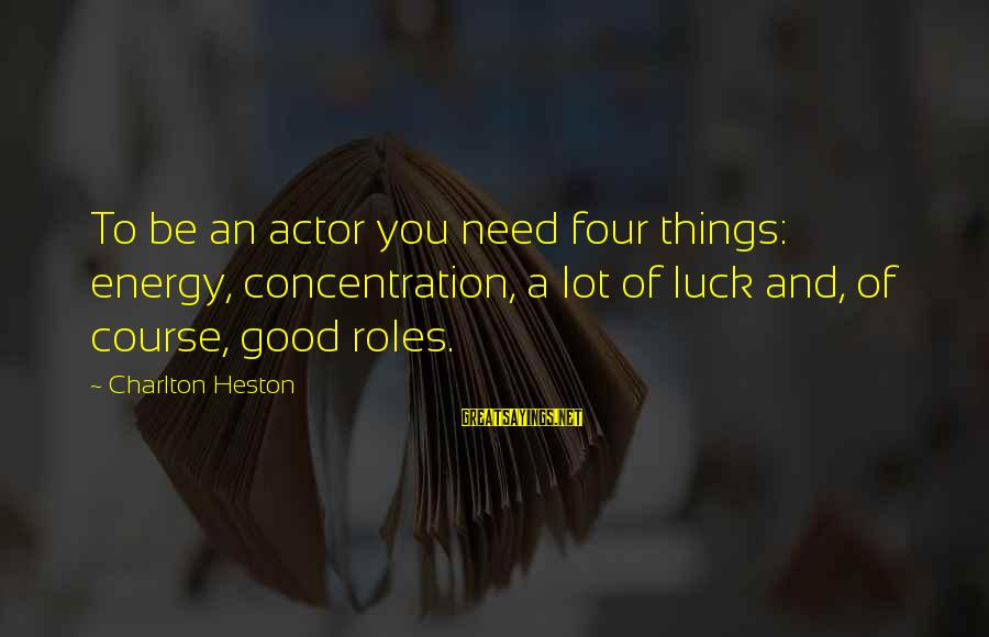 Heston Sayings By Charlton Heston: To be an actor you need four things: energy, concentration, a lot of luck and,