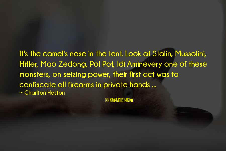 Heston Sayings By Charlton Heston: It's the camel's nose in the tent. Look at Stalin, Mussolini, Hitler, Mao Zedong, Pol