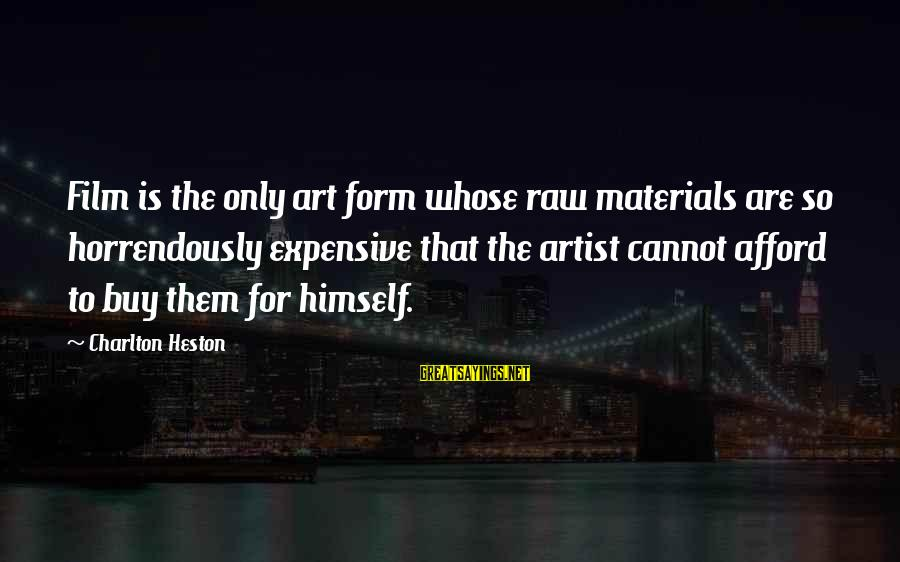Heston Sayings By Charlton Heston: Film is the only art form whose raw materials are so horrendously expensive that the
