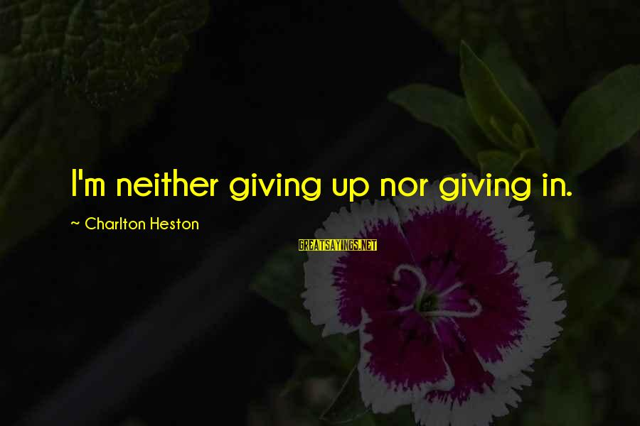 Heston Sayings By Charlton Heston: I'm neither giving up nor giving in.