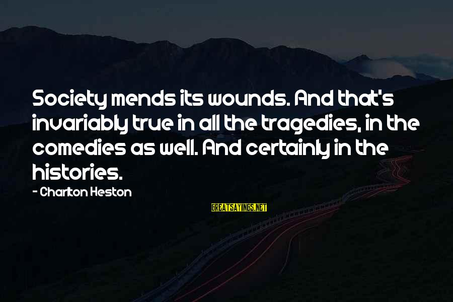 Heston Sayings By Charlton Heston: Society mends its wounds. And that's invariably true in all the tragedies, in the comedies