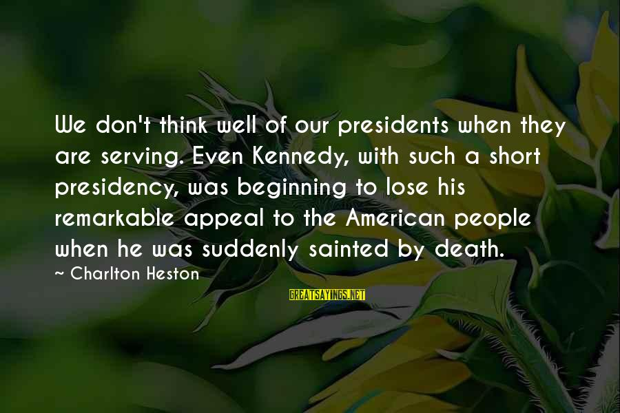 Heston Sayings By Charlton Heston: We don't think well of our presidents when they are serving. Even Kennedy, with such