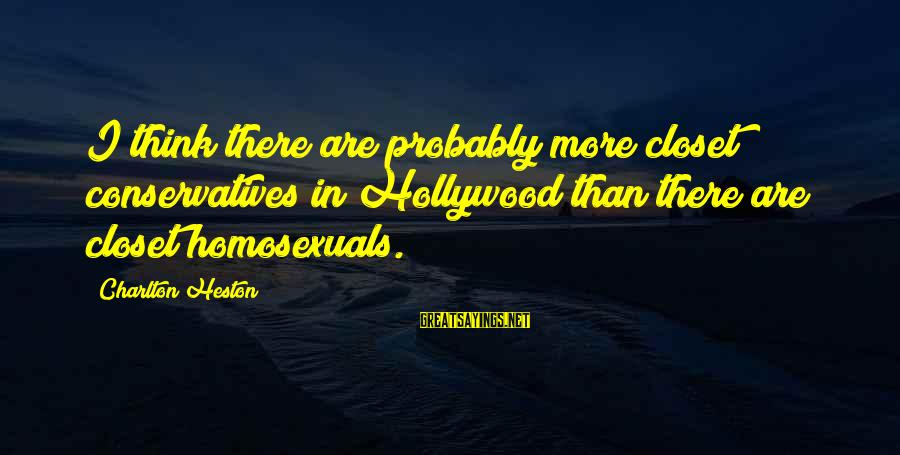 Heston Sayings By Charlton Heston: I think there are probably more closet conservatives in Hollywood than there are closet homosexuals.