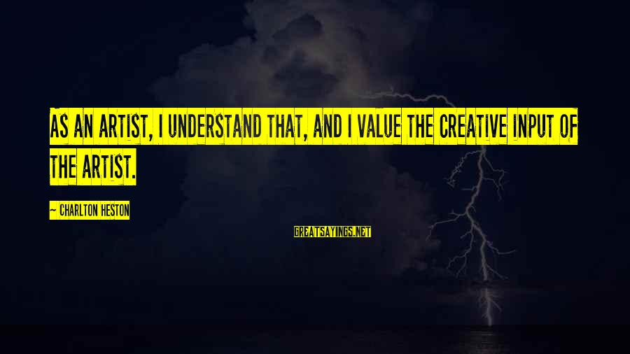 Heston Sayings By Charlton Heston: As an artist, I understand that, and I value the creative input of the artist.