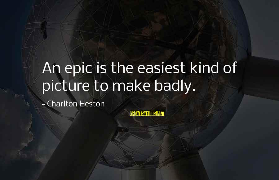 Heston Sayings By Charlton Heston: An epic is the easiest kind of picture to make badly.