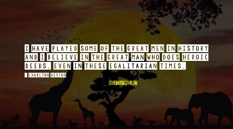 Heston Sayings By Charlton Heston: I have played some of the great men in history and I believe in the