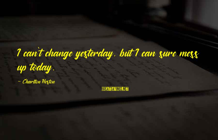 Heston Sayings By Charlton Heston: I can't change yesterday, but I can sure mess up today.