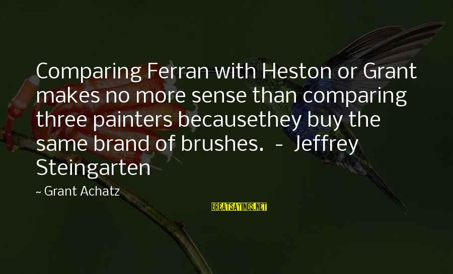Heston Sayings By Grant Achatz: Comparing Ferran with Heston or Grant makes no more sense than comparing three painters becausethey
