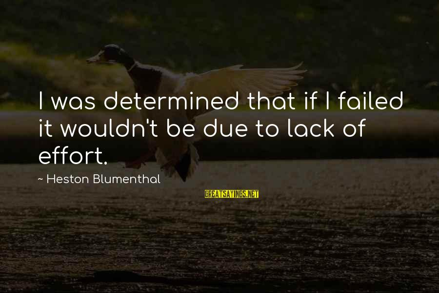 Heston Sayings By Heston Blumenthal: I was determined that if I failed it wouldn't be due to lack of effort.