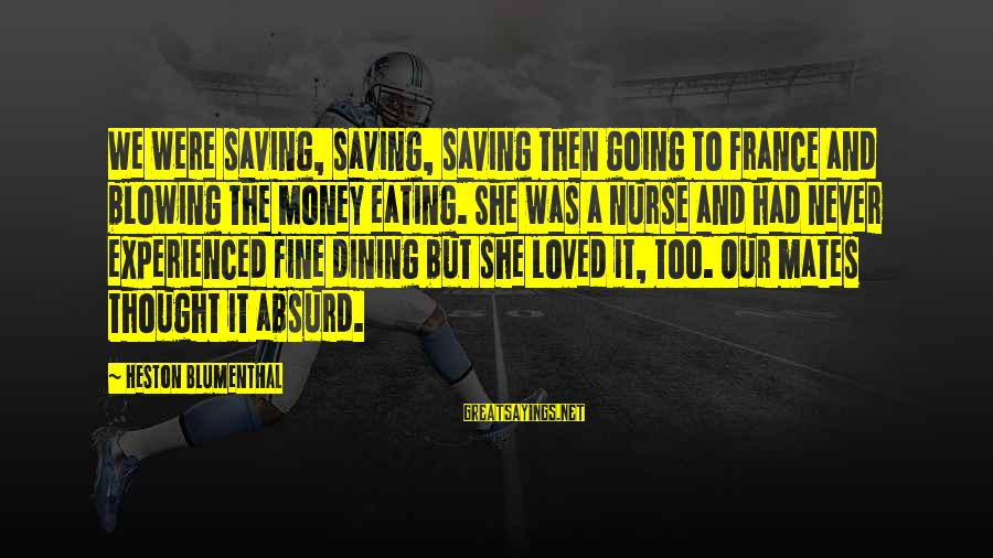 Heston Sayings By Heston Blumenthal: We were saving, saving, saving then going to France and blowing the money eating. She
