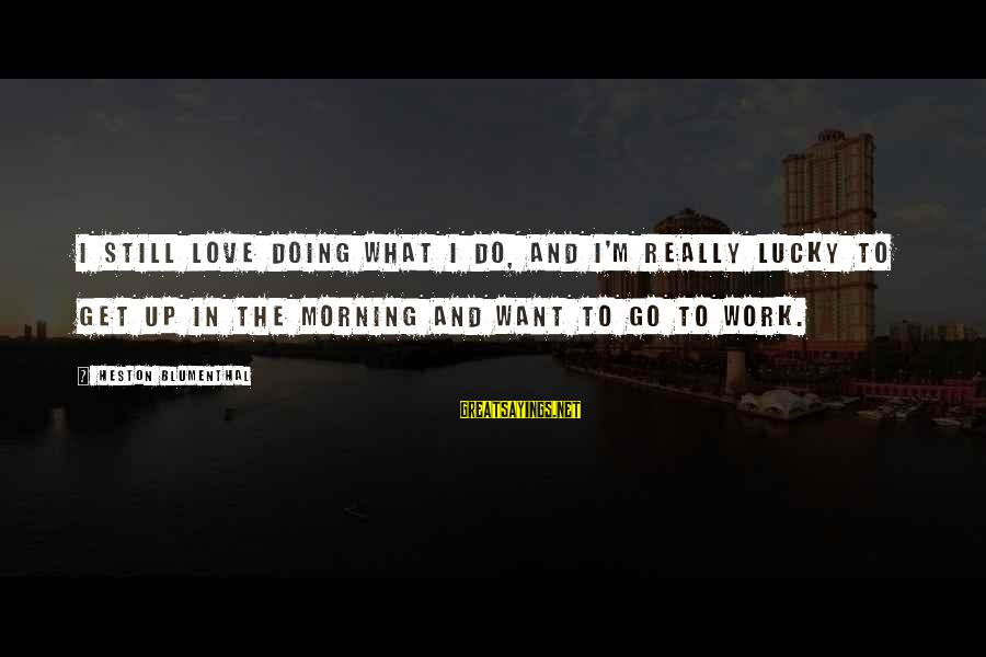 Heston Sayings By Heston Blumenthal: I still love doing what I do, and I'm really lucky to get up in
