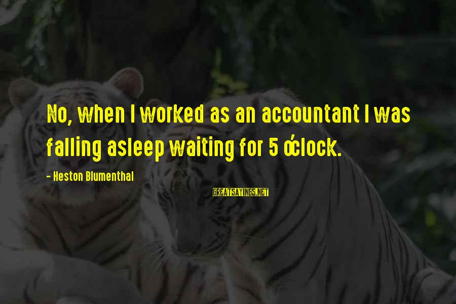 Heston Sayings By Heston Blumenthal: No, when I worked as an accountant I was falling asleep waiting for 5 o'clock.