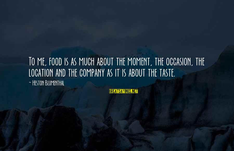 Heston Sayings By Heston Blumenthal: To me, food is as much about the moment, the occasion, the location and the