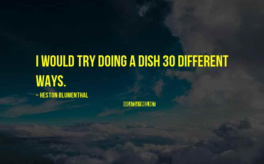 Heston Sayings By Heston Blumenthal: I would try doing a dish 30 different ways.