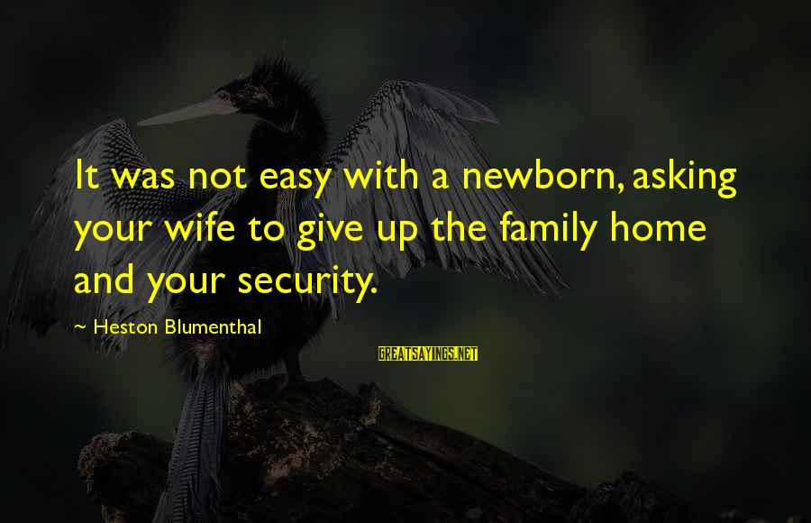 Heston Sayings By Heston Blumenthal: It was not easy with a newborn, asking your wife to give up the family