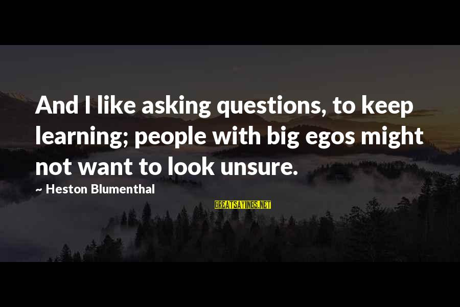 Heston Sayings By Heston Blumenthal: And I like asking questions, to keep learning; people with big egos might not want